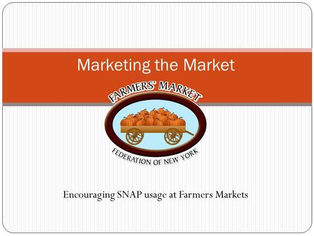 Encouraging SNAP usage at Farmers Markets Marketing the Market.