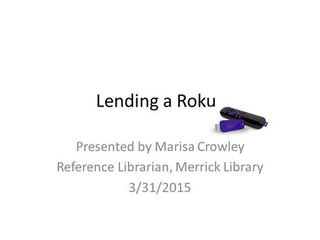 Lending a Roku Presented by Marisa Crowley Reference Librarian, Merrick Library 3/31/2015.