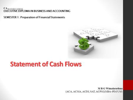 Statement of Cash Flows CA BUSINESS SCHOOL EXECUTIVE DIPLOMA IN BUSINESS AND ACCOUNTING SEMESTER 1: Preparation of Financial Statements M B G Wimalarathna.