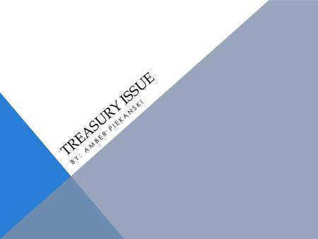 TREASURY ISSUE BY: AMBER PIEKANSKI. DEFINITION: A coupon-bearing debt obligation issued by the U.S. government, therefore it does not lose value. Treasury.