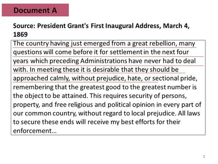 1 Document A Source: President Grant's First Inaugural Address, March 4, 1869 The country having just emerged from a great rebellion, many questions will.