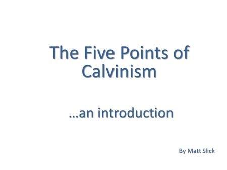 The Five Points of Calvinism By Matt Slick …an introduction.