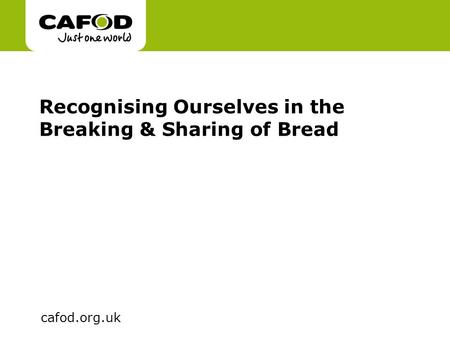 Www.cafod.org.uk cafod.org.uk Recognising Ourselves in the Breaking & Sharing of Bread.