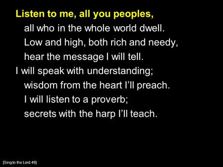 Listen to me, all you peoples, all who in the whole world dwell. Low and high, both rich and needy, hear the message I will tell. I will speak with understanding;