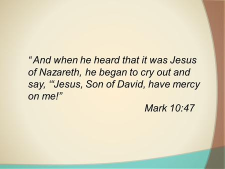 """ And when he heard that it was Jesus of Nazareth, he began to cry out and say, '""Jesus, Son of David, have mercy on me!"" Mark 10:47."