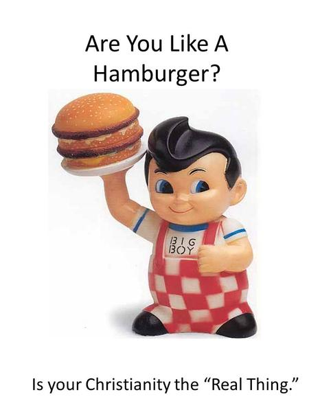 "Are You Like A Hamburger? Is your Christianity the ""Real Thing."""