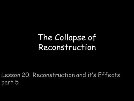 The Collapse of Reconstruction Lesson 20: Reconstruction and it's Effects part 5.