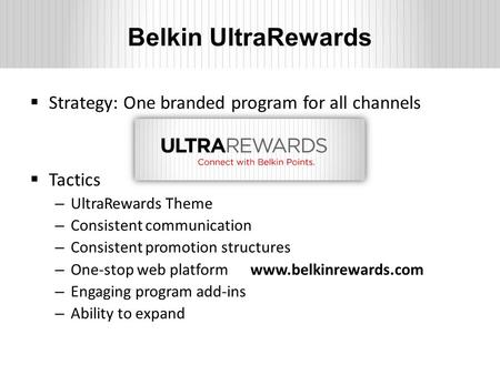 Belkin UltraRewards  Strategy: One branded program for all channels  Tactics – UltraRewards Theme – Consistent communication – Consistent promotion structures.