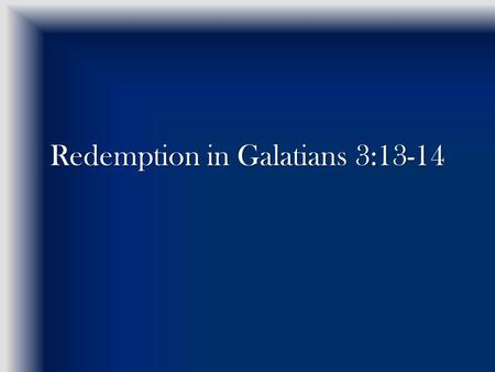 "Redemption in Galatians 3:13-14. Gal 3:11-12 Now, the fact that by the Law NO ONE is justified before God is evident BECAUSE ""the righteous from the source."