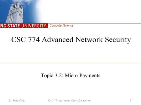 Computer Science Dr. Peng NingCSC 774 Advanced Network Security1 Topic 3.2: Micro Payments.