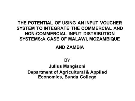 THE POTENTIAL OF USING AN INPUT VOUCHER SYSTEM TO INTEGRATE THE COMMERCIAL AND NON-COMMERCIAL INPUT DISTRIBUTION SYSTEMS:A CASE OF MALAWI, MOZAMBIQUE AND.