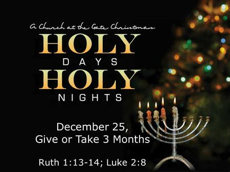 Textbox center December 25, Give or Take 3 Months Ruth 1:13-14; Luke 2:8.