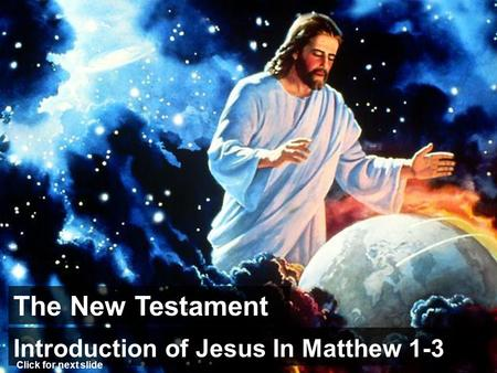 The New Testament Introduction of Jesus In Matthew 1-3 Click for next slide.