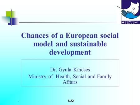 . 1/22 Chances of a European social model and sustainable development Dr. Gyula Kincses Ministry of Health, Social and Family Affairs.