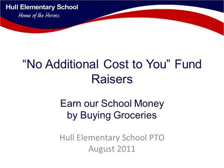 """No Additional Cost to You"" Fund Raisers Earn our School Money by Buying Groceries Hull Elementary School PTO August 2011."