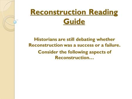 Reconstruction Reading Guide Historians are still debating whether Reconstruction was a success or a failure. Consider the following aspects of Reconstruction…