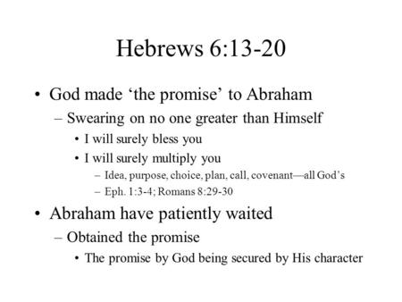 Hebrews 6:13-20 God made 'the promise' to Abraham –Swearing on no one greater than Himself I will surely bless you I will surely multiply you –Idea, purpose,