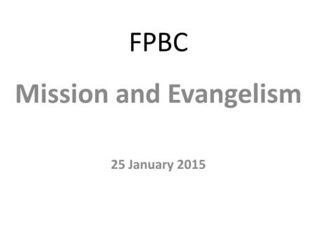 "FPBC Mission and Evangelism 25 January 2015. Luke 4:18-19 ""The Spirit of the Lord is upon me, because he has anointed me to proclaim good news to the."