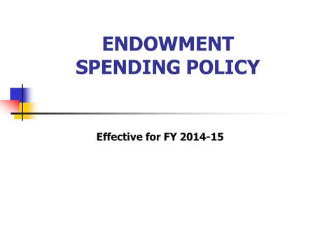 ENDOWMENT SPENDING POLICY Effective for FY 2014-15.