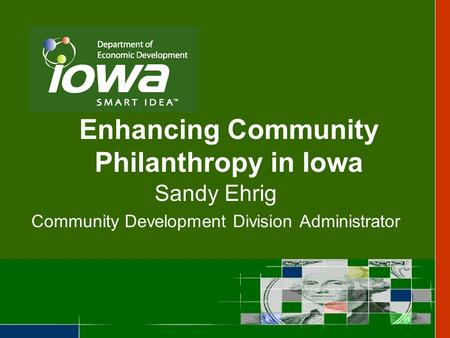 Enhancing Community Philanthropy in Iowa Sandy Ehrig Community Development Division Administrator.