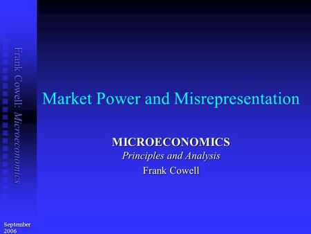 Frank Cowell: Microeconomics Market Power and Misrepresentation MICROECONOMICS Principles and Analysis Frank Cowell September 2006.