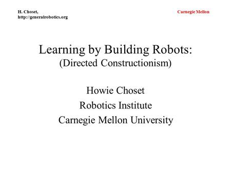 Carnegie Mellon H. Choset,  Learning by Building Robots: (Directed Constructionism) Howie Choset Robotics Institute Carnegie.