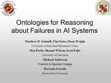 Ontologies for Reasoning about Failures in AI Systems Matthew D. Schmill, Tim Oates, Dean Wright University of Maryland Baltimore County Don Perlis, Shomir.