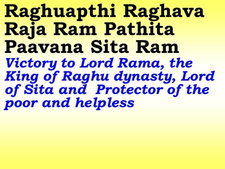 Raghuapthi Raghava Raja Ram Pathita Paavana Sita Ram Victory to Lord Rama, the King of Raghu dynasty, Lord of Sita and Protector of the poor and helpless.