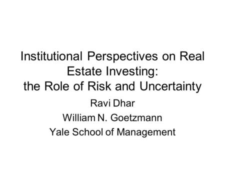 Institutional Perspectives on Real Estate Investing: the Role of Risk and Uncertainty Ravi Dhar William N. Goetzmann Yale School of Management.