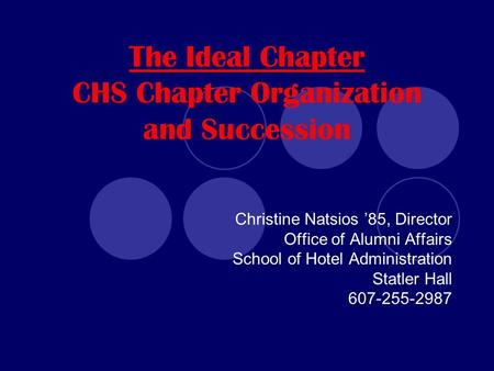 The Ideal Chapter CHS Chapter Organization and Succession Christine Natsios '85, Director Office of Alumni Affairs School of Hotel Administration Statler.