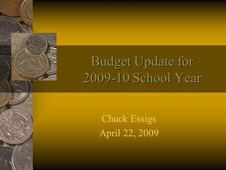 Budget Update for 2009-10 School Year Chuck Essigs April 22, 2009.