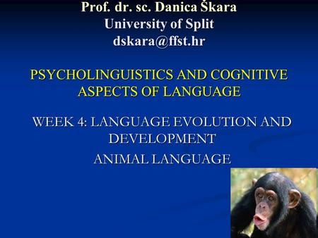 Prof. dr. sc. Danica Škara University of Split PSYCHOLINGUISTICS AND COGNITIVE ASPECTS OF LANGUAGE WEEK 4: LANGUAGE EVOLUTION AND DEVELOPMENT.