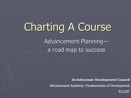 Charting A Course Advancement Planning— a road map to success Archdiocesan Development Council Advancement Academy: Fundamentals of Development 9/12/07.