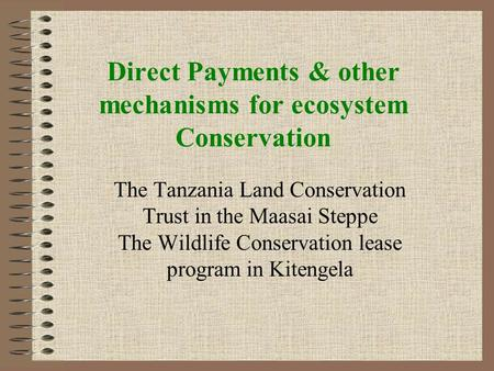 Direct Payments & other mechanisms for ecosystem Conservation The Tanzania Land Conservation Trust in the Maasai Steppe The Wildlife Conservation lease.