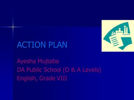 ACTION PLAN Ayesha Mujtaba DA Public School (O & A Levels) English, Grade VIII.