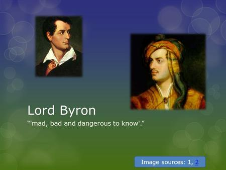 "Lord Byron ""'mad, bad and dangerous to know'."" Image sources: 1, 22."