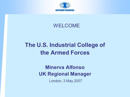 WELCOME The U.S. Industrial College of the Armed Forces Minerva Alfonso UK Regional Manager London, 3 May 2007.