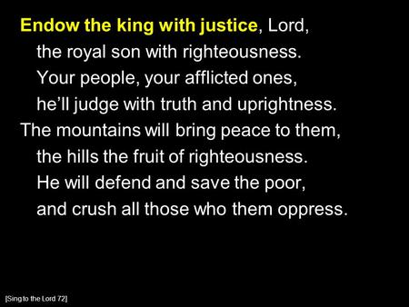 Endow the king with justice, Lord, the royal son with righteousness. Your people, your afflicted ones, he'll judge with truth and uprightness. The mountains.