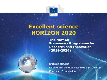 The New EU Framework Programme for Research and Innovation (2014-2020) Excellent science HORIZON 2020 Brendan Hawdon Directorate-General Research & Innovation.