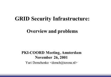 GRID Security Infrastructure: Overview and problems PKI-COORD Meeting, Amsterdam November 26, 2001 Yuri Demchenko.