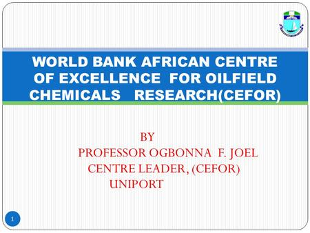 BY PROFESSOR OGBONNA F. JOEL CENTRE LEADER, (CEFOR) UNIPORT 1 WORLD BANK AFRICAN CENTRE OF EXCELLENCE FOR OILFIELD CHEMICALS RESEARCH(CEFOR)