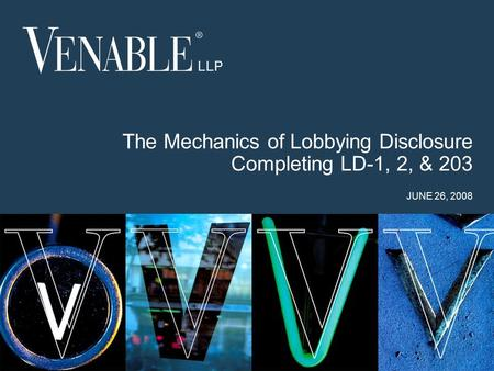 1 © 2008 Venable LLP The Mechanics of Lobbying Disclosure Completing LD-1, 2, & 203 JUNE 26, 2008.