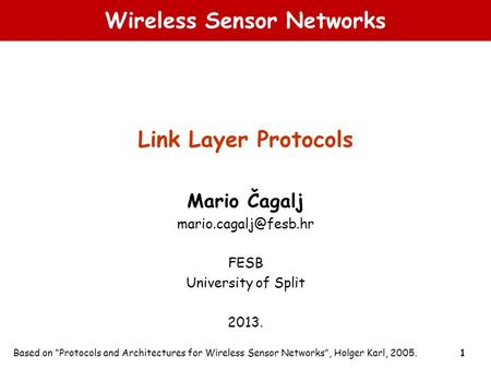"1 Wireless Sensor Networks Link Layer Protocols Mario Čagalj FESB University of Split 2013. Based on ""Protocols and Architectures."