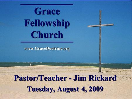 Grace Fellowship Church www.GraceDoctrine.org Pastor/Teacher - Jim Rickard Tuesday, August 4, 2009.
