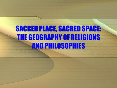 SACRED PLACE, SACRED SPACE: THE GEOGRAPHY <strong>OF</strong> RELIGIONS AND PHILOSOPHIES.