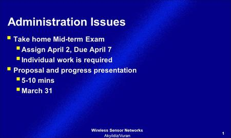 1 Wireless Sensor Networks Akyildiz/Vuran Administration Issues  Take home Mid-term Exam  Assign April 2, Due April 7  Individual work is required 