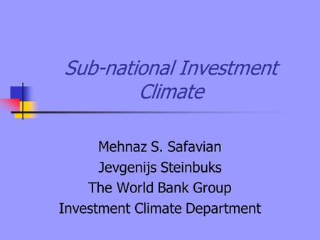 Sub-national Investment Climate Mehnaz S. Safavian Jevgenijs Steinbuks The World Bank Group Investment Climate Department.