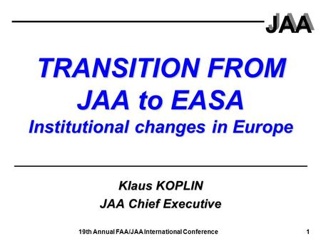 JAA 19th Annual FAA/JAA International Conference 1 TRANSITION FROM JAA to EASA Institutional changes in Europe Klaus KOPLIN JAA Chief Executive.
