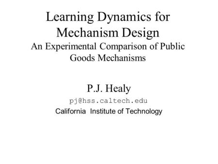 P.J. Healy California Institute of Technology Learning Dynamics for Mechanism Design An Experimental Comparison of Public Goods Mechanisms.