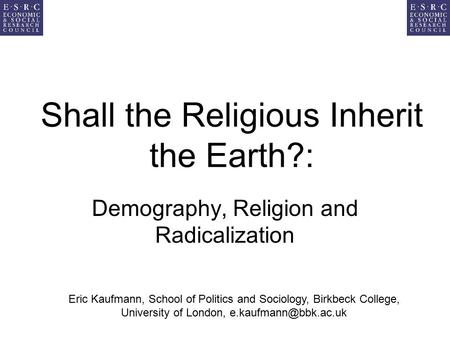 Shall the Religious Inherit the Earth?: Demography, Religion and Radicalization Eric Kaufmann, School of Politics and Sociology, Birkbeck College, University.